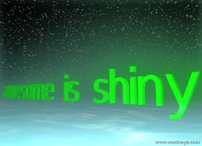 """awesome is shiny"" is shiny green. the ground is water. it is night"