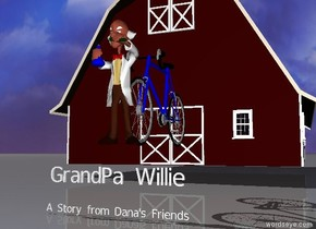 "The old man is in front of a large bicycle.  A small ""GrandPa Willie"" is 12 inches below the man. There is a barn twenty feet behind ""GrandPa Willie"". A tiny ""A Story from Dana's Friends"" is one foot below ""GrandPa Willie""."