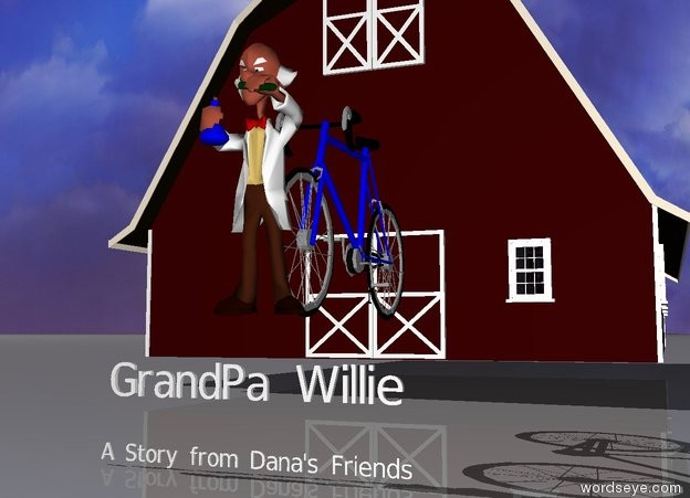 "Input text: The old man is in front of a large bicycle.  A small ""GrandPa Willie"" is 12 inches below the man. There is a barn twenty feet behind ""GrandPa Willie"". A tiny ""A Story from Dana's Friends"" is one foot below ""GrandPa Willie""."