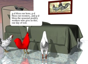 the three chickens are next to the bed. they are a foot apart. they are facing the bed. the ground is shiny tile. the white wall is a couple of feet  to the right of the bed. it is 10 feet wide and 7 feet tall. it is facing the bed. the [chicken] painting is to the left of the wall. it is 4 feet above the ground. it is facing left.
