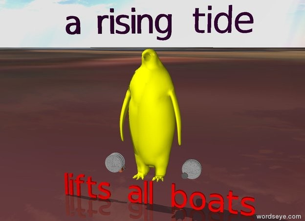 "Input text: the ground is ocean.  there is a large yellow bird.  there are 12 very large coins to the left of the bird.  there are 12 very large coins to the right of the bird.  a purple ""a rising tide"" is 6 inches above the bird.  a red ""lifts all boats"" is 6 inches below the bird."