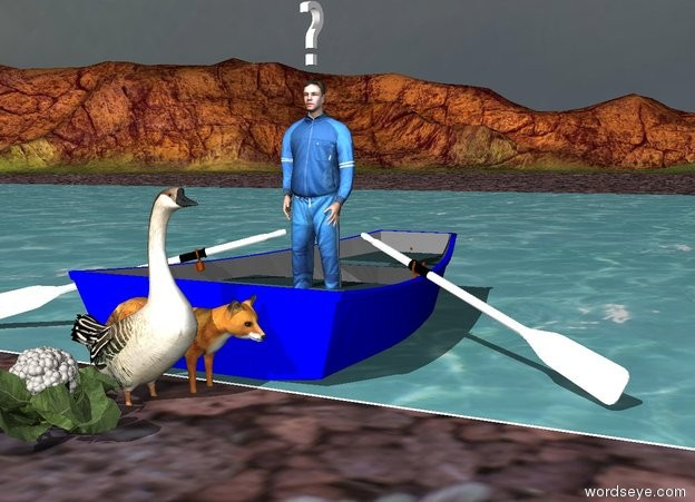 "Input text:  the fox is next to the river. the goose is next to the fox. the cauliflower is next to the goose. the boat is to the right of the fox. the boat is facing left. the river is -1 inches above the ground. the small man is in the boat. the small ""?"" is 2 inches above the man."