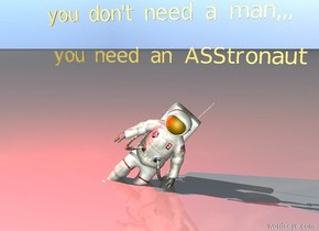 "the astronaut is leaning 40 degrees to the left. there is a red light above the astronaut. the astronaut is 2 feet in the ground. small gold ""you don't need a man,,,"" is two feet above the astronaut. small gold ""you need an ASStronaut"" is above the astronaut."