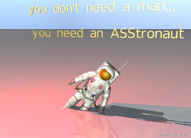 """Input text: the astronaut is leaning 40 degrees to the left. there is a red light above the astronaut. the astronaut is 2 feet in the ground. small gold """"you don't need a man,,,"""" is two feet above the astronaut. small gold """"you need an ASStronaut"""" is above the astronaut."""