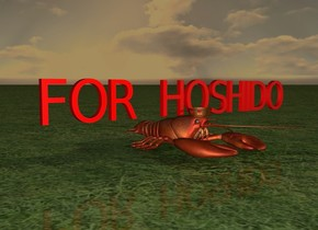 "There is a large lobster. The tiny red ""FOR HOSHIDO"" is above the lobster. The ground is grass. It is dawn. There is a tiny crown -1 feet in front of the lobster. The crown is above the lobster. The lobster is under the ""FOR HOSHIDO""."
