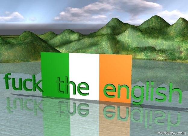 "Input text: enormous green ""fuck the english"".  very enormous irish flag behind ""fuck the english""  ground is unreflective."