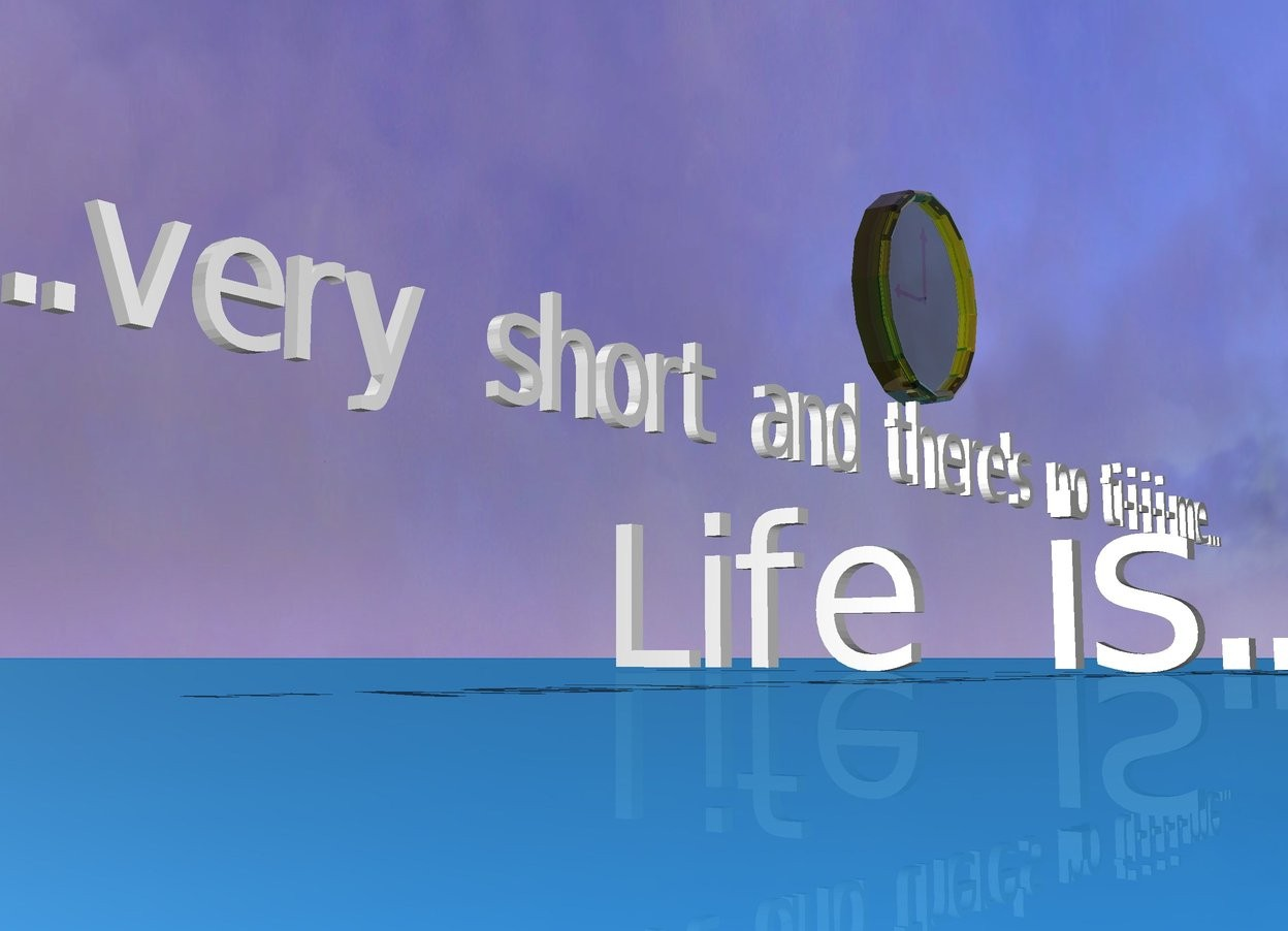 "Input text: The ground is earth. The small ""...very short and there's no ti-i-i-i-me..."" is 1 inch in the ""Life is..."". It is facing right. The clear clock is above the ""...very short and there's no ti-i-i-i-me..."". It is facing right."