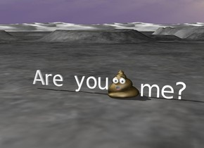 """""""Are you"""". huge poop is on the right of """"Are you"""". """"me?"""" is on the right of the poop."""