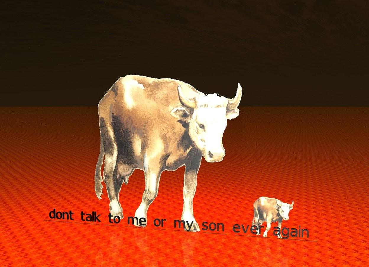 "Input text: There is  a giant cow. there is a cow to the right of the giant cow. the ground is fire. there is a red light above the giant cow. it is evening. black ""dont talk to me or my son ever again"" is in front of the cow."