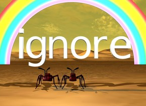 "the very enormous ants are under the ""ignore"". the desert.  the small rainbow is 40 feet behind the ants.  a white light is 3 feet above the ants.  it is in front of the ants. the sun is orange."