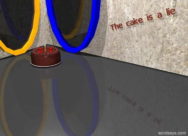 "Input text: There is a cake on top of a plate. There is a small candle one inch in the cake. A small cherry is two inches to the left of the candle. A small cherry is two inches in front of the candle. The cherry is facing right. A small cherry is two inches behind the candle. The cherry is facing left. A small cherry is two inches to the right of the candle. The cherry is facing backward. There is a [concrete] wall one foot behind the cake. There is very tiny mahogany ""The cake is a lie"" in front of the wall. It is leaning 20 degrees to the right. It is one foot to the right of the cake.. It is one foot above the ground. There is a blue portal in front of the wall. There is another [concrete] wall one foot to the left of the cake. The wall is facing the cake. There is an orange portal ten inches to the left of the cake. The portal is facing right. The ground is dark. The sky is white. There is a white light four feet above the cake."