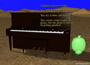 A piano is near a cactus.  They are in the desert.  The sky is blue and lonely.  The cactus wants to play the piano, but the piano is afraid of getting pinched.