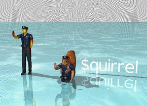 "There is a shiny ""$quirrel"" above the water ground. A squirrel is next to the ""$quirrel"". There is a very small policeman's hat -2 inches above and -4 inches in front of the squirrel. The ""$quirrel"" is very small and 2 inches behind the squirrel.  There is a very small policeman 1 foot away from the squirrel. The policeman's human face is fire. The policeman's human arm is fire. The sky is [jail]."