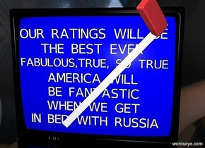 "a large television. the screen of the television is blue.a 4 inch tall  ""IN BED WITH RUSSIA"" is -4.1 feet above and 0.08 feet to the front of the television. a 4 inch tall ""WHEN WE GET"" is 2  inches above the ""IN BED WITH RUSSIA"". a 4 inch tall ""BE FANTASTIC"" is 2 inches above the ""WHEN WE GET"". the 4 inch tall ""AMERICA WILL"" is 2 inches above the ""BE FANTASTIC"". the 4 inch tall ""FABULOUS,TRUE, SO TRUE"" is 2 inches above the ""AMERICA WILL"". the 4 inch tall ""THE BEST EVER"" is 2 inches above the ""FABULOUS,TRUE, SO TRUE"". the 4 inch tall ""OUR RATINGS WILL BE"" is 2 inches above the ""THE BEST EVER"". a huge eraser is 0.1 feet in front of and -1 feet above and -1.6 feet to the right of the television. it faces right. it leans 87 degrees to the northwest. a white 3 inch wide and 5 feet tall flat tube is 0.12 feet in front of and -4.25 feet above  and -5.47 feet left of the television. it leans 43 degrees to the left. the ground is clear. the sky is [night]."