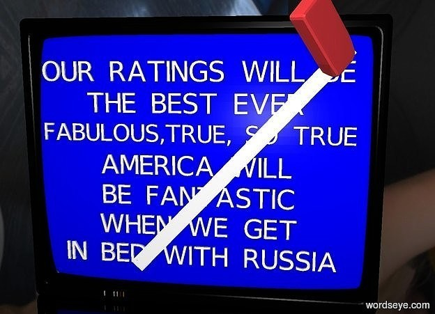 "Input text: a large television. the screen of the television is blue.a 4 inch tall  ""IN BED WITH RUSSIA"" is -4.1 feet above and 0.08 feet to the front of the television. a 4 inch tall ""WHEN WE GET"" is 2  inches above the ""IN BED WITH RUSSIA"". a 4 inch tall ""BE FANTASTIC"" is 2 inches above the ""WHEN WE GET"". the 4 inch tall ""AMERICA WILL"" is 2 inches above the ""BE FANTASTIC"". the 4 inch tall ""FABULOUS,TRUE, SO TRUE"" is 2 inches above the ""AMERICA WILL"". the 4 inch tall ""THE BEST EVER"" is 2 inches above the ""FABULOUS,TRUE, SO TRUE"". the 4 inch tall ""OUR RATINGS WILL BE"" is 2 inches above the ""THE BEST EVER"". a huge eraser is 0.1 feet in front of and -1 feet above and -1.6 feet to the right of the television. it faces right. it leans 87 degrees to the northwest. a white 3 inch wide and 5 feet tall flat tube is 0.12 feet in front of and -4.25 feet above  and -5.47 feet left of the television. it leans 43 degrees to the left. the ground is clear. the sky is [night]."