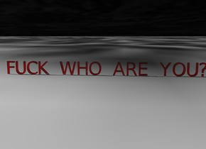 """FUCK WHO ARE YOU?"" is red and transparent. the ground is [pluto]. the sky is [pluto]. The sky is transparent"