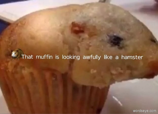 """Input text: The  image  backdrop. big hamster. tiny """"That muffin is looking awfully like a hamster"""""""