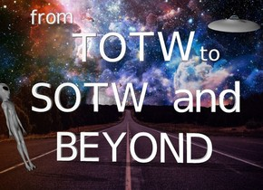 "The fantasy backdrop. ""SOTW and"" is 1 foot above ""BEYOND"". ""TOTW"" is 1 foot above ""SOTW and"". a small ""from"" is 6 inches above and to the left of the ""TOTW"". a small ""to"" is 3 inches to the right of the ""TOTW"". the very tiny UFO is 2 foot above and -1.5 feet to the right of the ""SOTW and"". It is leaning 25 degrees to the front. the alien is 2 feet in front and to the left of ""BEYOND"". the alien is facing right. he is leaning 20 degrees to the back."