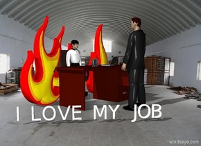 "there is a 1.5 meter tall man in an office chair. the 1.5 meter tall man is screaming the chair is behind a desk. the backdrop is a warehouse. the 2 meter tall fire is 0.3 meters to the left of the man. the 1.9 meter tall fire is 0.3 meters behind the man. the 1.98 meter tall fire is 0.3 meters to the right of the man. the 0.2 meter tall alarm clock is on the desk. the 1.9 meter tall business man is 0.1 meters in front of the desk. the 1.9 meter tall  business man is facing the desk. there is a laptop on the desk. the laptop is facing the 1.5 meter tall man. the laptop is .3 meters to the right of the alarm clock. there is a 0.3  meter tall ""I LOVE MY JOB"". the ""I LOVE MY JOB"" is 0.2 meters to the left of the business man. the ""I LOVE MY JOB"" is facing southwest."