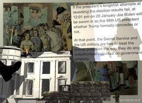 The White House is in Washington. A 75 feet wide and 60 feet deep image-15702 sheet is -2 feet right of and -30 feet above the White House. It is leaning 110 degrees to the front. A large [camo] truck is -20 feet right of and in front of the White House. It is facing west. A humongous boot is 15 feet left of and above the truck. It is leaning 45 degrees to the back. It is facing east. A large Trump is -10 feet above and -7 feet right of the boot. He is facing southeast. He is leaning front. Camera light is dim. A cream light is in front of trump. A large soldier is 1 foot right of the truck. He is facing northeast. A baby blue light is 1.5 foot right of and -1 foot in front of the truck.