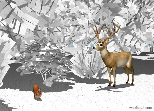 Input text: It is noon. Sky is sky blue, the ground is [snow]. The first tree is 5 feet away from the second tree. the second tree is facing the first tree. The third tree is .5 feet to the left of the deer. The third tree is facing the deer. The deer is to the left of the second tree. The fourth tree is -.8 feet behind and to the left of the deer. The boxwood is to the left of the deer. The 5 foot tall hortensia is in front of the boxwood.  The 6 foot tall boxwood is 7 feet in front of the deer. The 1 foot tall squirrel is 5 feet in front of the deer. The squirrel is facing right. The plants are [snow].