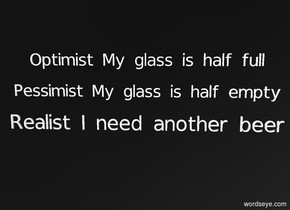 "sky is black.ground is invisible.a 10 inch tall white ""Optimist My glass is half full"". a 10 inch tall white ""Pessimist My glass is half empty"" is -30 inch above the ""Optimist My glass is half full"".a 10 inch tall white ""Realist I need another beer"" is -30 inch above the ""Pessimist My glass is half empty""."