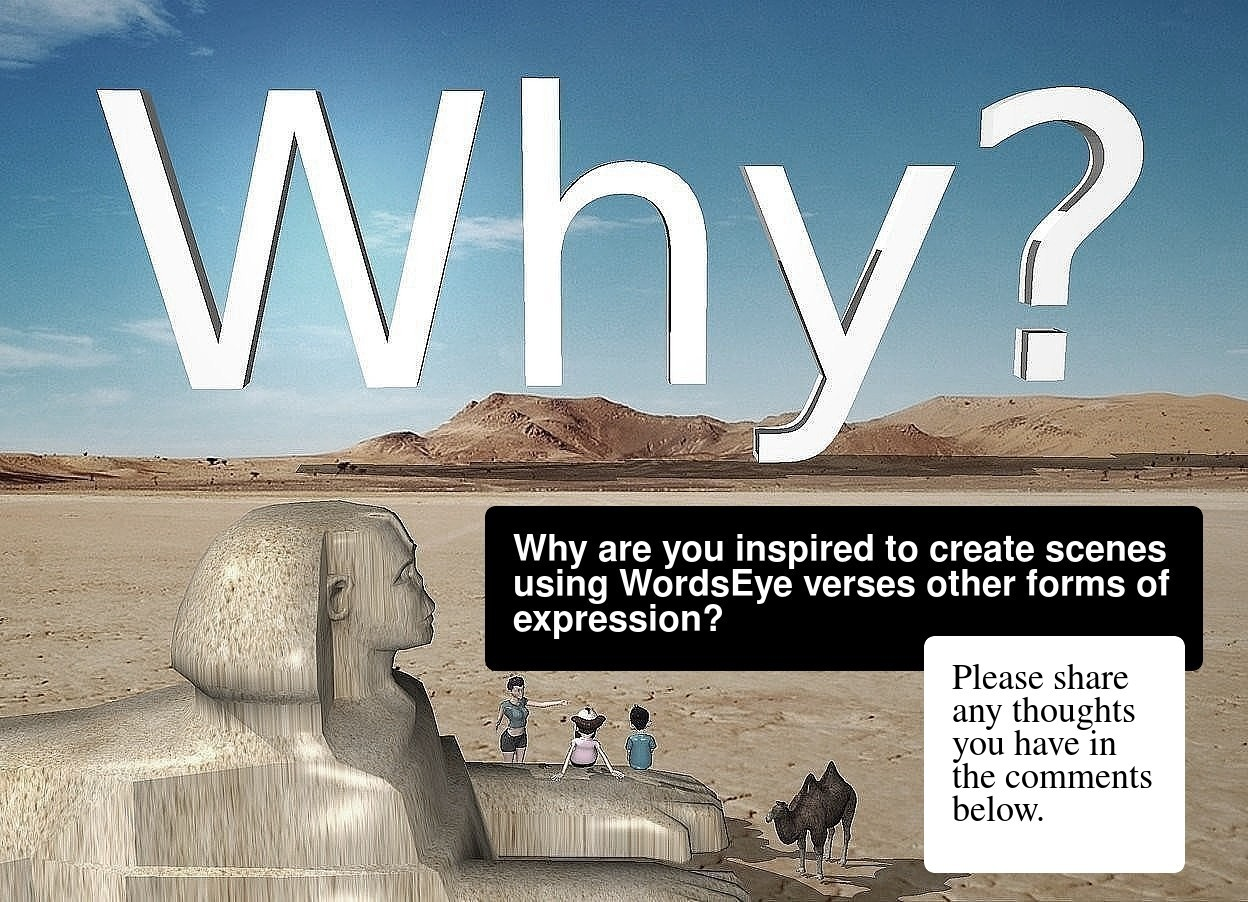 "Input text: the desert backdrop. The huge ""Why?"". the very tiny [sand] sphinx is 16 feet in front and -10 foot to the left of the ""Why?"". it is facing right. the very tiny camel is to the right of the sphinx. it is facing southwest. the very tiny 1st man is 1 foot to the left and behind the camel. he is facing back. he is 9 inches above the ground. a very tiny 2nd man is to the right of the 1st man. he is facing back. a tiny woman is behind and -3 inches to the left of the first man. she is on the ground. she is facing the 1st man."