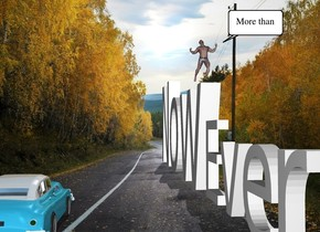 "The ""Now"" is 20 feet tall. ""Ever"" is to the right of ""Now"". It is 10 feet tall. The man is -4 feet above and -7 feet to the right of ""Now"". He is facing right. The car is 16 feet in front of the ""Ever"". It is facing left."