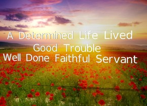 """A Determined Life Lived"" is 9 feet above the ground. ""Good Trouble"" is -4 feet above ""A Determined Life Lived"". ""Well Done Faithful Servant"" is -6 feet above ""A Determined Life Lived"". a heaven backdrop"