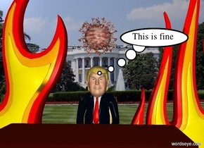 Donald Trump is -3.5 feet above a chair. There is a desk 1 foot in front of the chair. The desk faces trump. Donald trump is at the White House. There is a 10 foot tall fire 0.5 foot to the left of trump. There is a 10 foot tall fire 0.5 foot to the right of trump. There is a big corona virus 0.5 foot above trump.