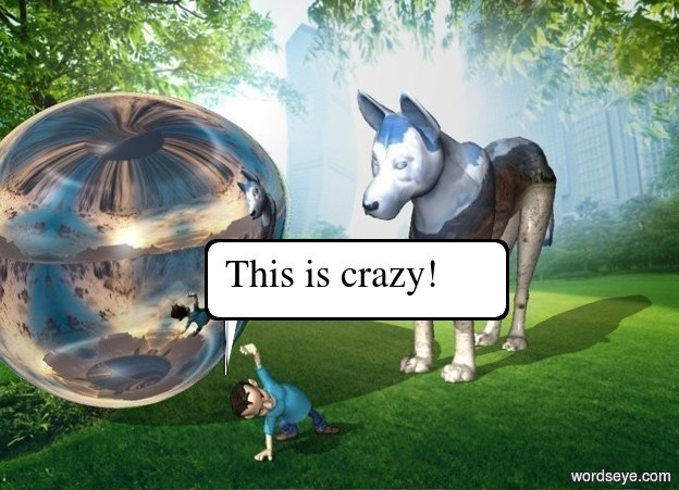 the man is in the park. the [cloud] dog is one foot to the right of the man. he is facing the man  the dog is 10 feet tall  the enormous silver sphere is  1 foot behind the man